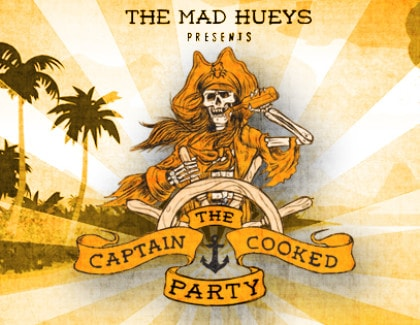 THE MAD HUEYS PRESENTS THE CAPTAIN COOKED PARTY